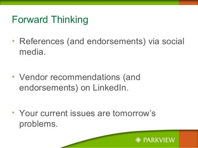 Forward Thinking • References (and endorsements) via social media. • Vendor recommendations (and endorsements) on LinkedIn...