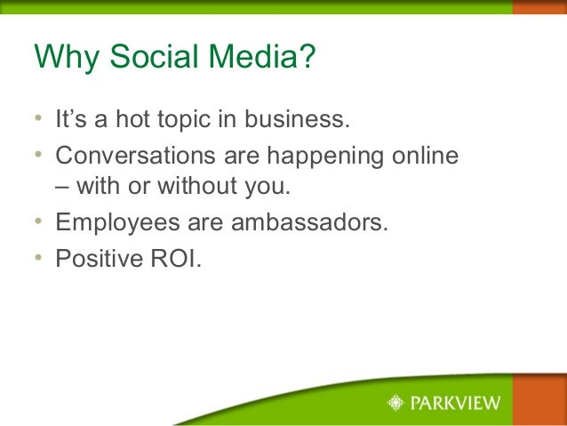Why Social Media? • It's a hot topic in business. • Conversations are happening online – with or without you. • Employees ...