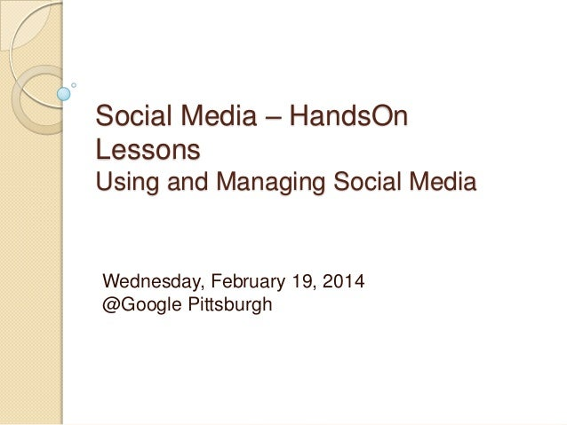 Social Media – HandsOn Lessons Using and Managing Social Media Wednesday, February 19, 2014 @Google Pittsburgh