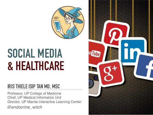 SOCIAL MEDIA & HEALTHCARE IRIS THIELE ISIP TAN MD, MSC Professor, UP College of Medicine Chief, UP Medical Informatics Uni...