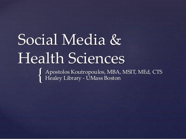 { Social Media & Health Sciences Apostolos Koutropoulos, MBA, MSIT, MEd, CTS Healey Library - UMass Boston