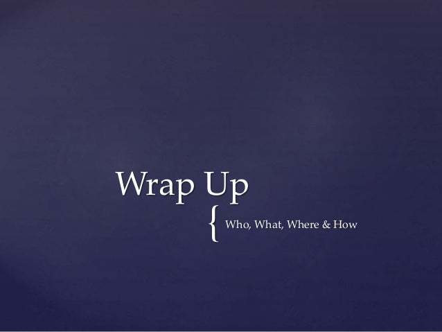 {Who, What, Where & How Wrap Up