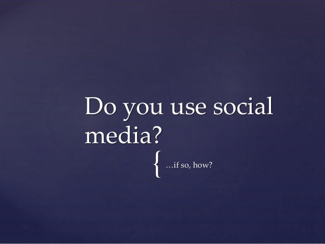 {…if so, how? Do you use social media?
