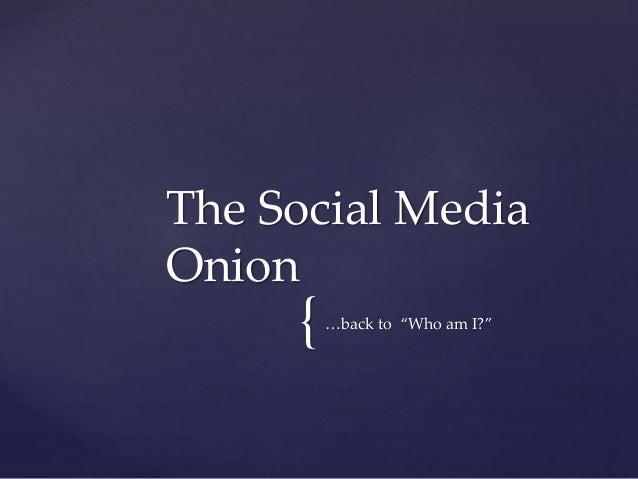 "{…back to ""Who am I?"" The Social Media Onion"