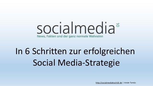 In 6 Schritten zur erfolgreichen Social Media-Strategie http://socialmediahoch10.de | István Tamás