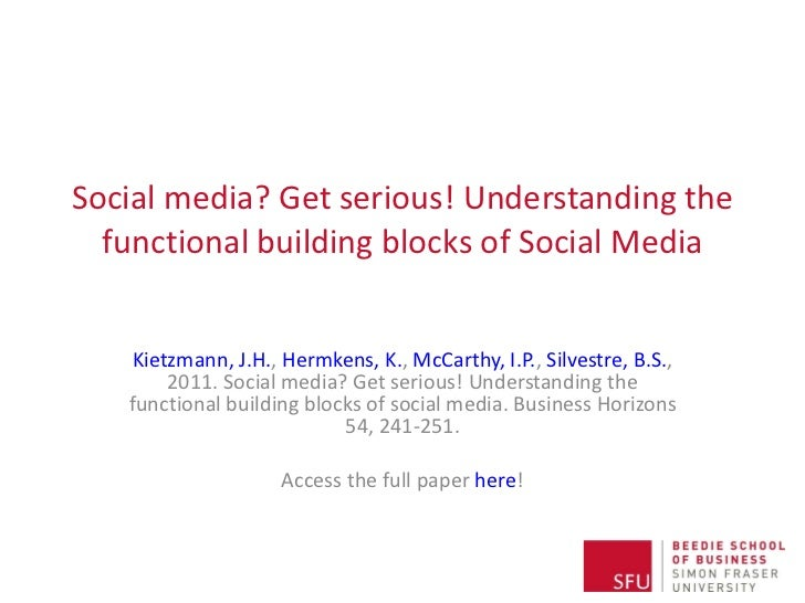 Social media? Get serious! Understanding the functional building blocks of Social Media Kietzmann, J.H. ,  Hermkens, K. , ...