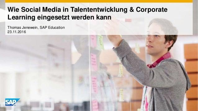 Wie Social Media in Talententwicklung & Corporate Learning eingesetzt werden kann Thomas Jenewein, SAP Education 23.11.2016