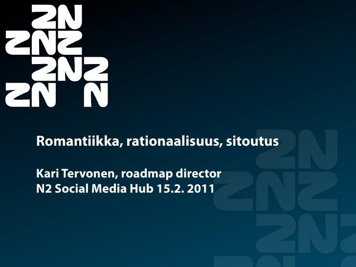 Romantiikka, rationaalisuus, sitoutusKari Tervonen, roadmap directorN2 Social Media Hub 15.2. 2011