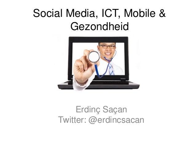Social Media, ICT, Mobile &GezondheidErdinç SaçanTwitter: @erdincsacan