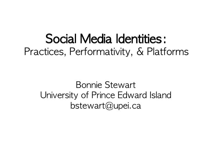 Social Media Identities:Practices, Performativity, & Platforms             Bonnie Stewart   University of Prince Edward Is...