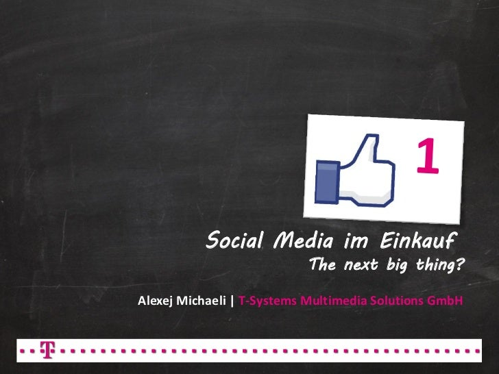 Social Media im Einkauf                           The next big thing?Alexej Michaeli | T-Systems Multimedia Solutions GmbH