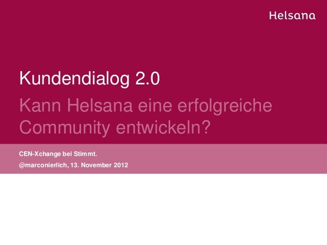 Kundendialog 2.0Kann Helsana eine erfolgreicheCommunity entwickeln?CEN-Xchange bei Stimmt.@marconierlich, 13. November 2012