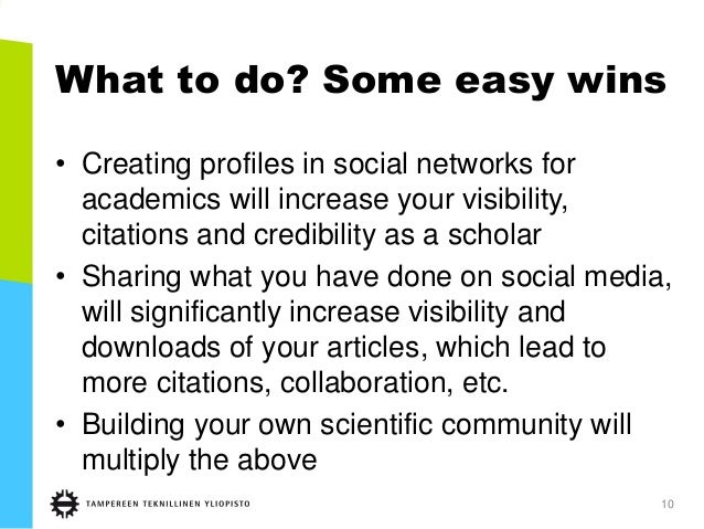 What to do? Some easy wins • Creating profiles in social networks for academics will increase your visibility, citations a...
