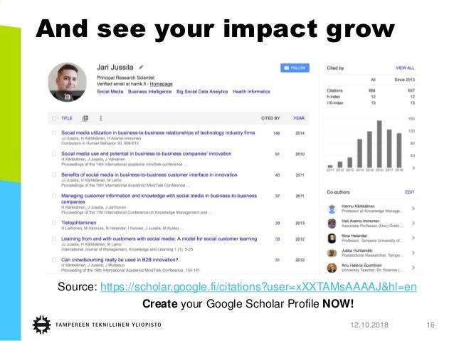 And see your impact grow 12.10.2018 16 Source: https://scholar.google.fi/citations?user=xXXTAMsAAAAJ&hl=en Create your Goo...