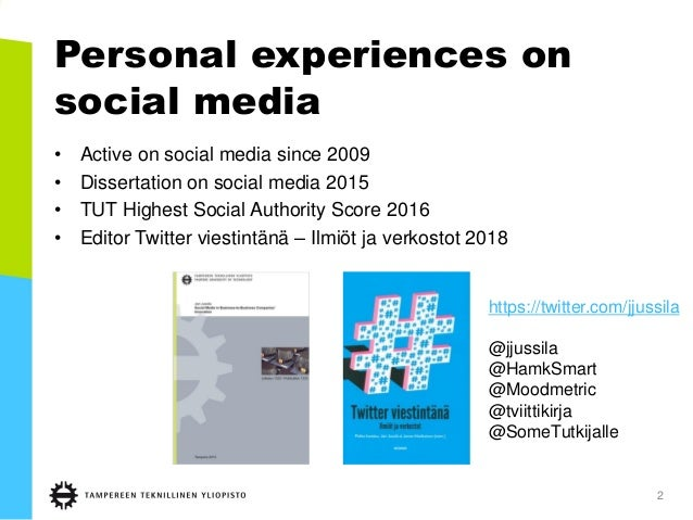 Personal experiences on social media • Active on social media since 2009 • Dissertation on social media 2015 • TUT Highest...