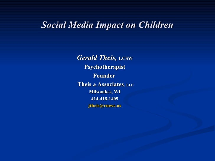 Social Media Impact on Children Gerald Theis,  LCSW Psychotherapist Founder  Theis  &  Associates ,   LLC   Milwaukee, WI ...