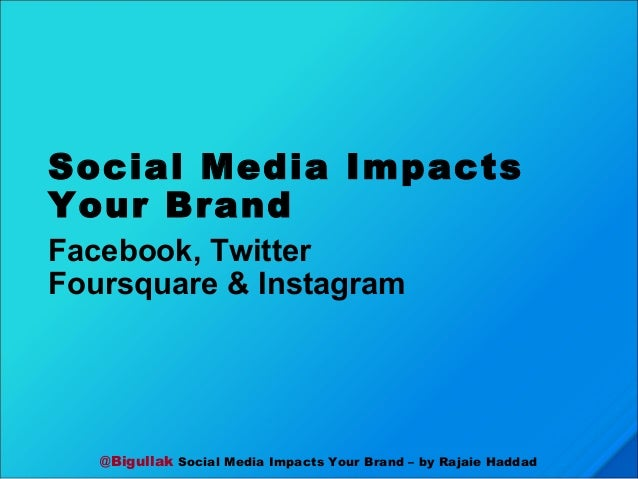 @Bigullak Social Media Impacts Your Brand – by Rajaie Haddad Social Media Impacts Your Brand Facebook, Twitter Foursquare ...