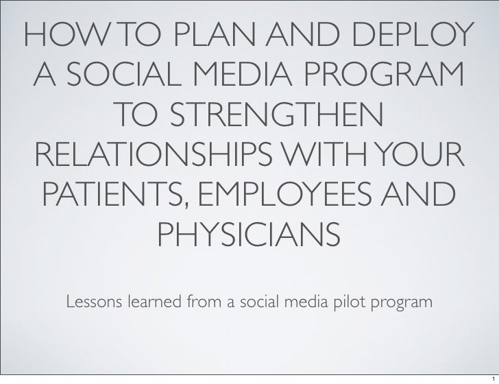 HOW TO PLAN AND DEPLOY A SOCIAL MEDIA PROGRAM       TO STRENGTHEN RELATIONSHIPS WITH YOUR  PATIENTS, EMPLOYEES AND        ...