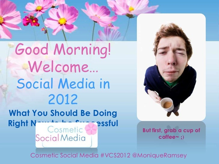 Good Morning!  Welcome… Social Media in      2012What You Should Be DoingRight Now to be Successful                       ...