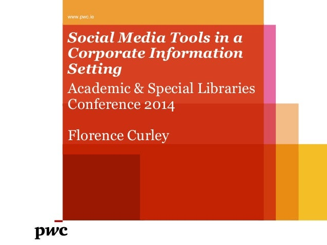 www.pwc.ie  Social Media Tools in a Corporate Information Setting Academic & Special Libraries Conference 2014  Florence C...