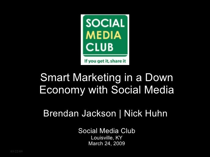 03/22/09   Smart Marketing in a Down Economy with Social Media Brendan Jackson | Nick Huhn  Social Media Club Louisville, ...