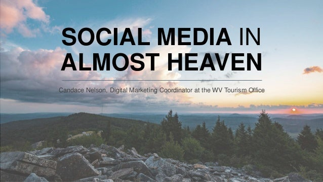 SOCIAL MEDIA IN ALMOST HEAVEN Candace Nelson, Digital Marketing Coordinator at the WV Tourism Office