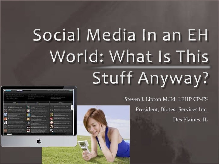 Social Media In an EH World: What Is This Stuff Anyway?<br />Steven J. Lipton M.Ed. LEHP CP-FS<br />President, Biotest Ser...