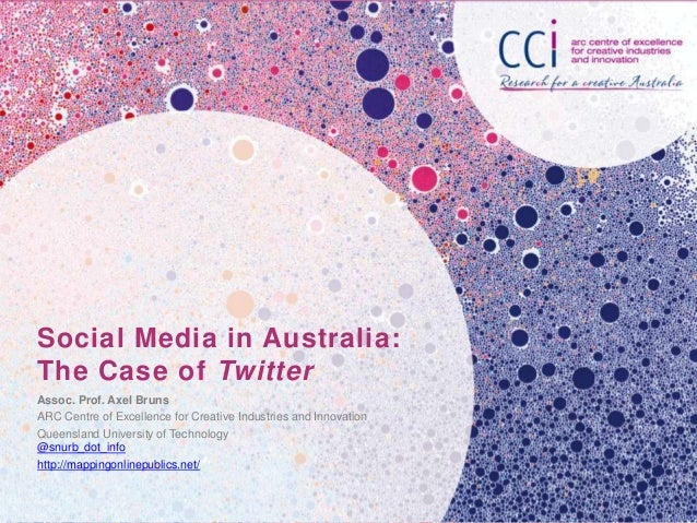 Social Media in Australia: The Case of Twitter Assoc. Prof. Axel Bruns ARC Centre of Excellence for Creative Industries an...