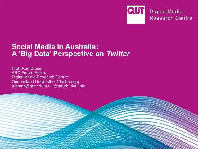 Social Media in Australia: A 'Big Data' Perspective on Twitter Prof. Axel Bruns ARC Future Fellow Digital Media Research C...