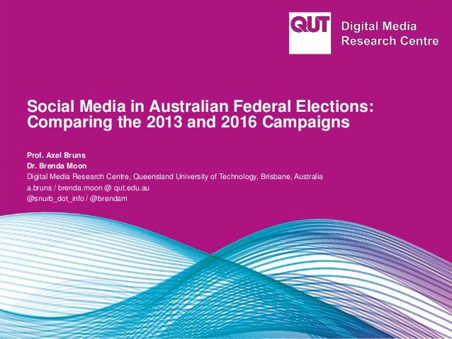 Social Media in Australian Federal Elections: Comparing the 2013 and 2016 Campaigns Prof. Axel Bruns Dr. Brenda Moon Digit...