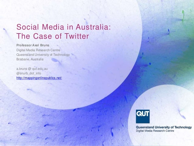 Social Media in Australia: The Case of Twitter Professor Axel Bruns Digital Media Research Centre Queensland University of...