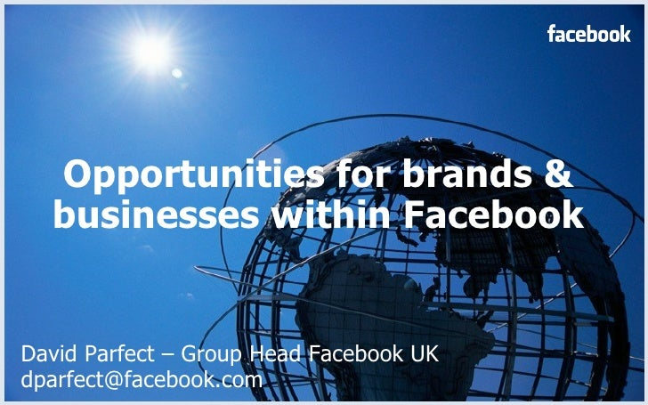 Opportunities for brands & businesses within Facebook David Parfect – Group Head Facebook UK dparfect@facebook.com