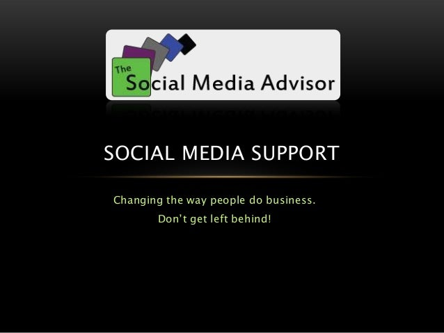 Changing the way people do business. Don't get left behind! SOCIAL MEDIA SUPPORT
