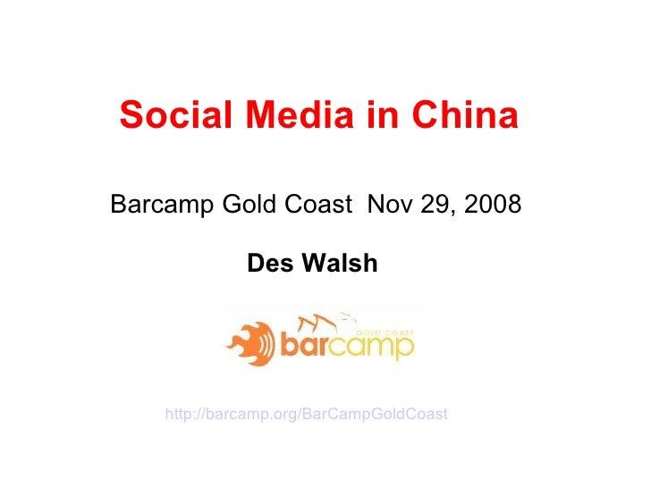 Social Media in China Barcamp Gold Coast Nov 29, 2008  Des Walsh  http:// barcamp.org/BarCampGoldCoast