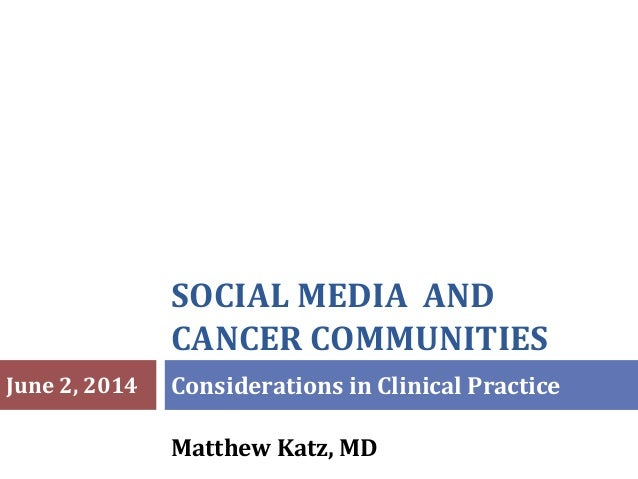 SOCIAL MEDIA AND CANCER COMMUNITIES Matthew Katz, MD Considerations in Clinical PracticeJune 2, 2014