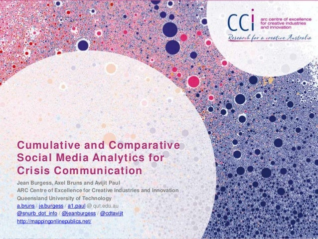 Cumulative and Comparative Social Media Analytics for Crisis Communication Jean Burgess, Axel Bruns and Avijit Paul ARC Ce...