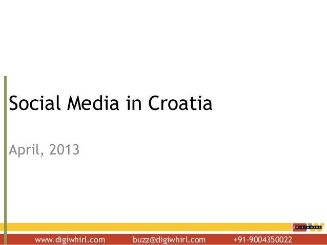 www.digiwhirl.com buzz@digiwhirl.com +91-9004350022 Social Media in Croatia April, 2013