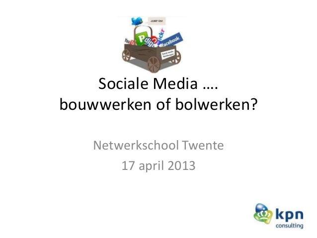 Sociale Media ….bouwwerken of bolwerken?Netwerkschool Twente17 april 2013
