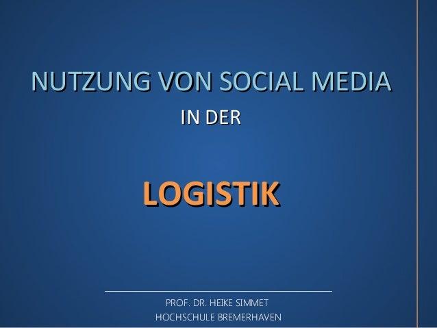 NUTZUNG VON SOCIAL MEDIA            IN DER       LOGISTIK         PROF. DR. HEIKE SIMMET        HOCHSCHULE BREMERHAVEN