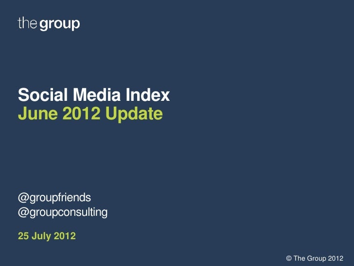 Social Media IndexJune 2012 Update@groupfriends@groupconsulting25 July 2012                     © The Group 2012