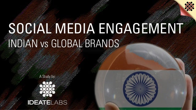 SOCIAL MEDIA ENGAGEMENT INDIAN vs GLOBAL BRANDS A Study by: