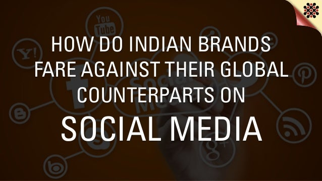 HOW DO INDIAN BRANDS FARE AGAINST THEIR GLOBAL COUNTERPARTS ON SOCIAL MEDIA