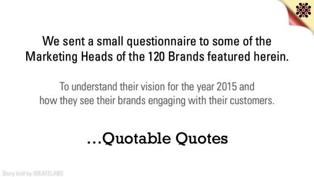 Story told by IDEATELABS We sent a small questionnaire to some of the Marketing Heads of the 120 Brands featured herein. T...