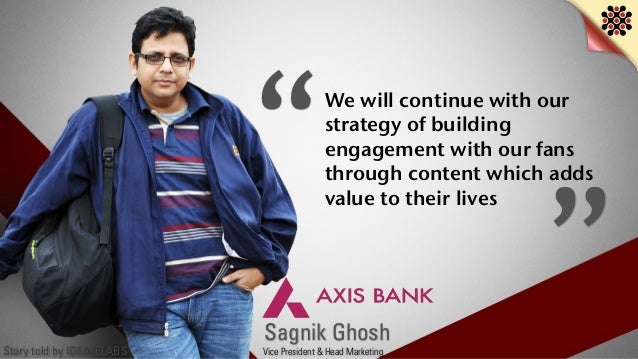 Story told by IDEATELABS Sagnik Ghosh Vice President & Head Marketing We will continue with our strategy of building engag...