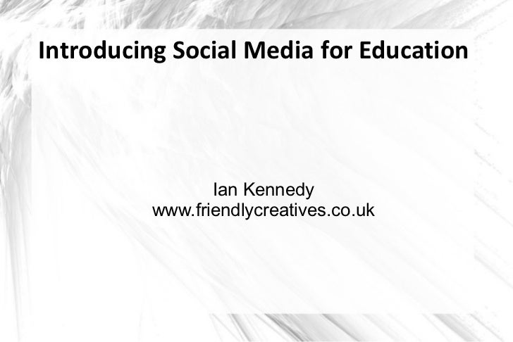 Introducing Social Media for Education                 Ian Kennedy          www.friendlycreatives.co.uk