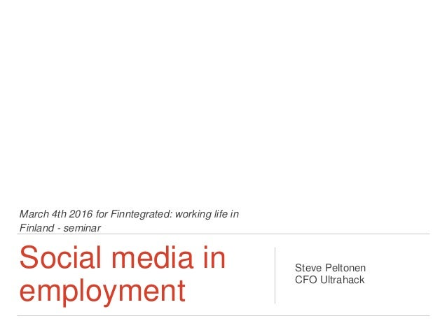 March 4th 2016 for Finntegrated: working life in Finland - seminar Social media in employment Steve Peltonen CFO Ultrahack