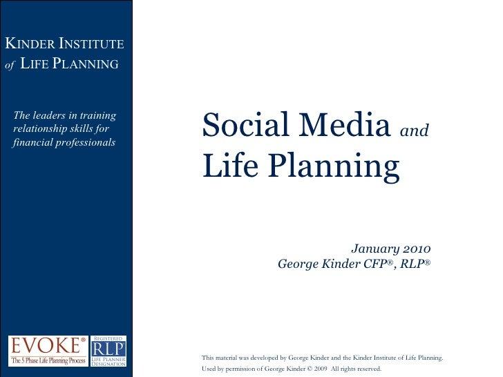 Social Media  and  Life Planning January 2010 George Kinder CFP ® , RLP ® K INDER  I NSTITUTE  of   L IFE  P LANNING The l...
