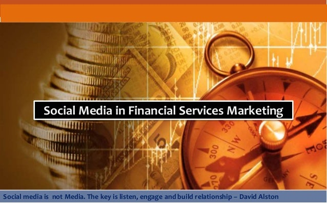 Social Media in Financial Services Marketing Social media is not Media. The key is listen, engage and build relationship –...