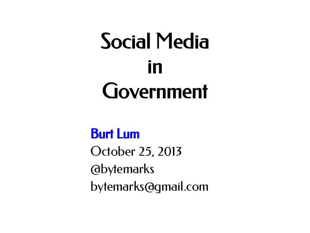 Social Media in Government Burt Lum October 25, 2013 @bytemarks bytemarks@gmail.com