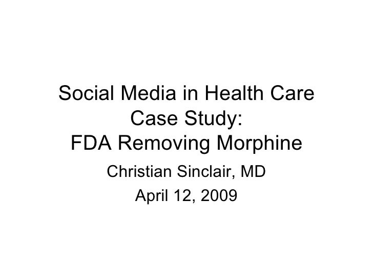 Social Media in Health Care Case Study: FDA Removing Morphine Christian Sinclair, MD April 12, 2009